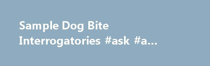 sample interrogatories for dog bite case essay Sample dog bite interrogatories prepared by alan sackrin, dog bite lawyer and personal injury expert since 1982.