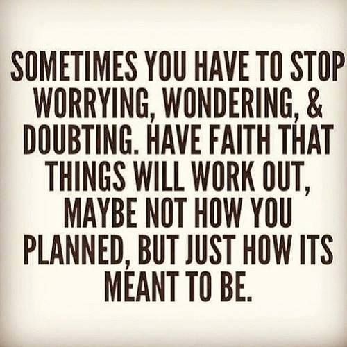 sometimes we just have to stop worrying, wondering, and doubting. things will work out..somehow