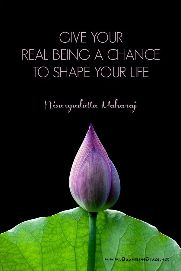 """""""Give your real being a chance to shape your life."""" —Nisargadatta Maharaj: www.QuantumGrace.net ..*"""
