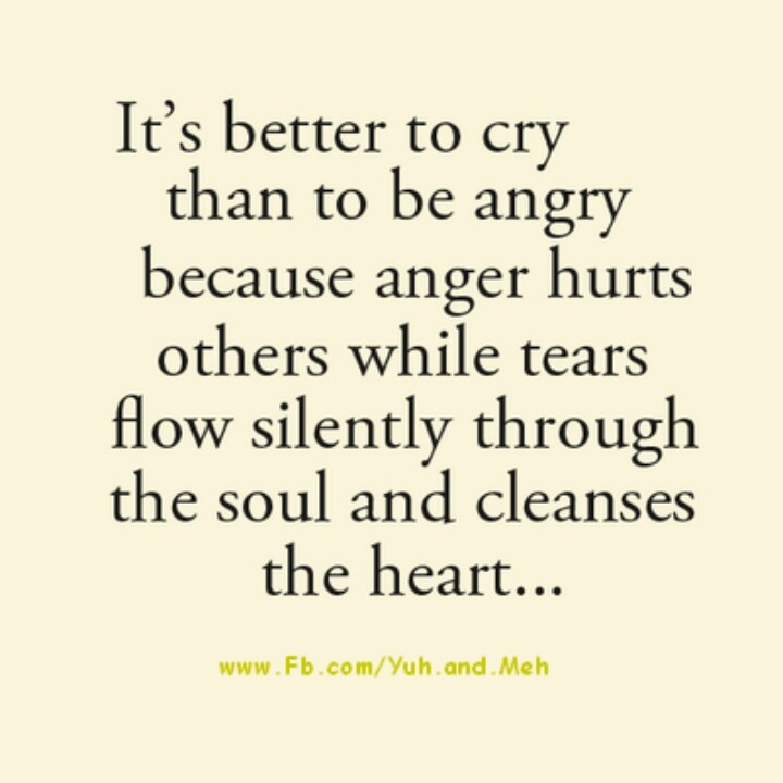 It's better to cry than to be anger