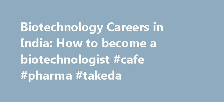 Biotechnology Careers in India: How to become a biotechnologist #cafe #pharma #takeda http://pharma.nef2.com/2017/04/25/biotechnology-careers-in-india-how-to-become-a-biotechnologist-cafe-pharma-takeda/  #biotechnology careers # Biotechnology. Introduction Bio-Technology is a research oriented science, a combination of Biology and Technology. It covers a wide variety of subjects like Genetics, Biochemistry, Microbiology, Immunology, Virology, Chemistry and Engineering and is also concerned…