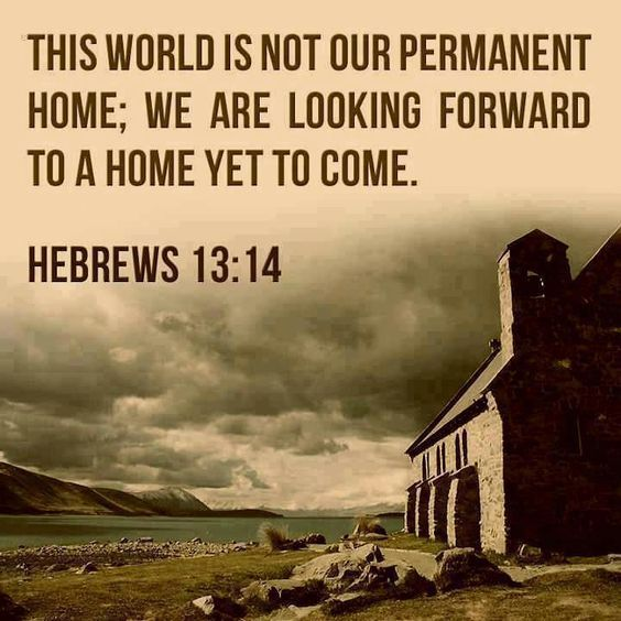 """For here have we no continuing city, but we seek one to come."" (Hebrews 13:14) KJV ... ""In my Father's house are many mansions: if it were not so, I would have told you. I go to prepare a place for you."" (John 14:2) KJV:"