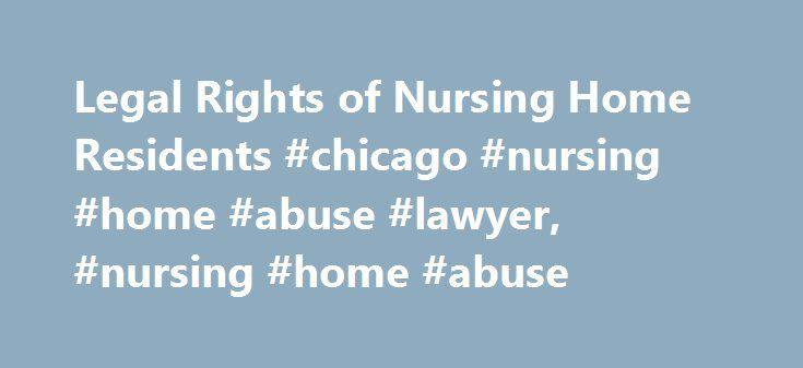 Legal Rights of Nursing Home Residents #chicago #nursing #home #abuse #lawyer, #nursing #home #abuse http://idaho.remmont.com/legal-rights-of-nursing-home-residents-chicago-nursing-home-abuse-lawyer-nursing-home-abuse/  Legal Rights of Nursing Home Residents Nursing homes have been defined as private institutions that furnish shelter, feeding and care for sick, aged, or infirm persons. They are not strictly considered hospitals, in that they do not necessarily render actual medical…