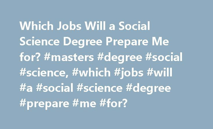 Which Jobs Will a Social Science Degree Prepare Me for? #masters #degree #social #science, #which #jobs #will #a #social #science #degree #prepare #me #for? http://colorado.nef2.com/which-jobs-will-a-social-science-degree-prepare-me-for-masters-degree-social-science-which-jobs-will-a-social-science-degree-prepare-me-for/  # Which Jobs Will a Social Science Degree Prepare ME For? A social science degree often incorporates study of several different disciplines, including sociology…