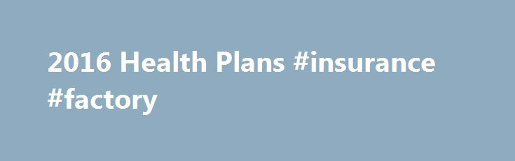 2016 Health Plans #insurance #factory http://insurances.nef2.com/2016-health-plans-insurance-factory/  #health insurance plans # Search form Contact Us Department of VermontHealth Access 312 Hurricane Lane, Suite 201 Williston, Vermont 05495 2016 Health Plans All Vermont Health Connect plans cover the same set ofessential health benefits. The difference in the plans is how you pay for those benefits. With a platinum plan, you pay the highest premium each month but you pay less when you…
