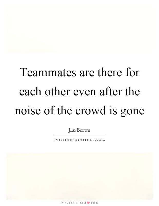 Teammates are there for each other even after the noise of the crowd is gone Picture Quote #1