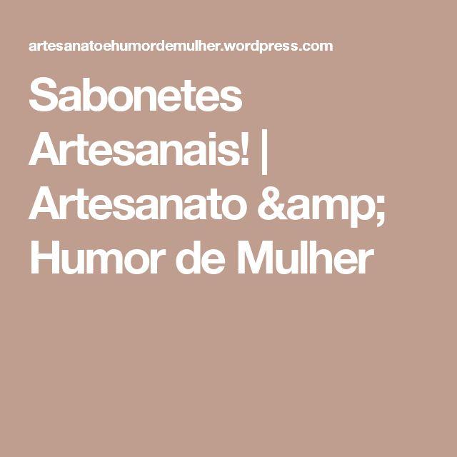 Sabonetes Artesanais! | Artesanato & Humor de Mulher