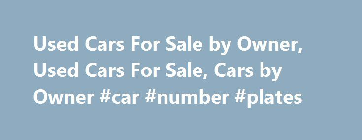 Used Cars For Sale by Owner, Used Cars For Sale, Cars by Owner #car #number #plates http://car.remmont.com/used-cars-for-sale-by-owner-used-cars-for-sale-cars-by-owner-car-number-plates/  #cheap cars for sale by owner # Used Cars For Sale by Owner, Used Cars For Sale, Cars by Owner Used cars are the cars that are offered for resale and are the most thrilling car types of cars for sale industries. The used cars are having even wider markets than the new cars. The […]The post Used Cars For…
