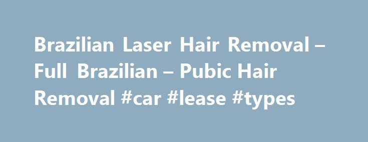 Brazilian Laser Hair Removal – Full Brazilian – Pubic Hair Removal #car #lease #types http://lease.remmont.com/brazilian-laser-hair-removal-full-brazilian-pubic-hair-removal-car-lease-types/  FULL BRAZILIAN LASER HAIR REMOVAL Feel fresh and clean every da