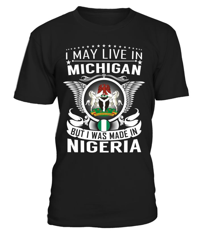 I May Live in Michigan But I Was Made in Nigeria Country T-Shirt V1 #NigeriaShirts