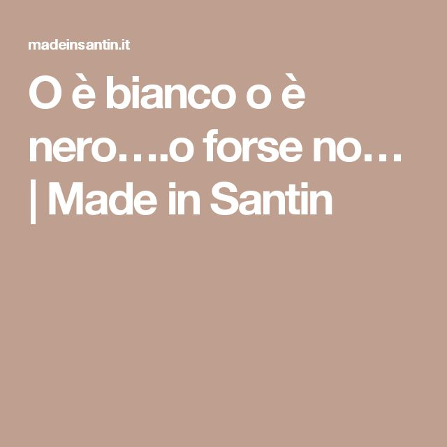 O è bianco o è nero….o forse no… | Made in Santin