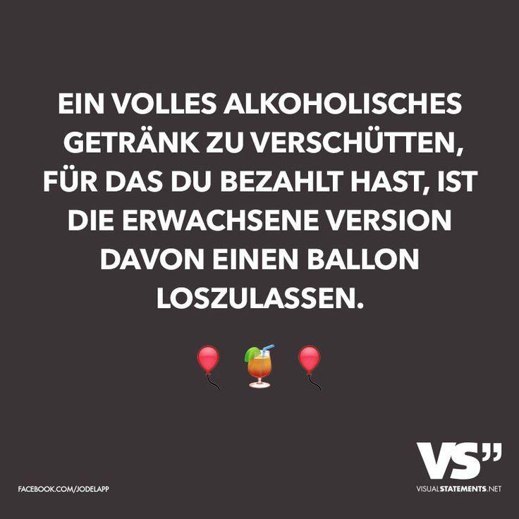 Ein volles alkoholisches Getränk zu verschütten, wofür du bezahlt hast, ist die erwachsene Version davon einen Ballon loszulassen.