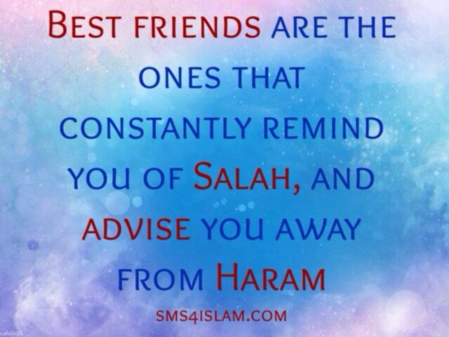 Best friends are the ones that constantly remind you of Salah, and advise you away from Haram