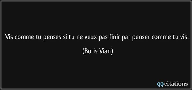 Vis comme tu penses si tu ne veux pas finir par penser comme tu vis. - Boris Vian
