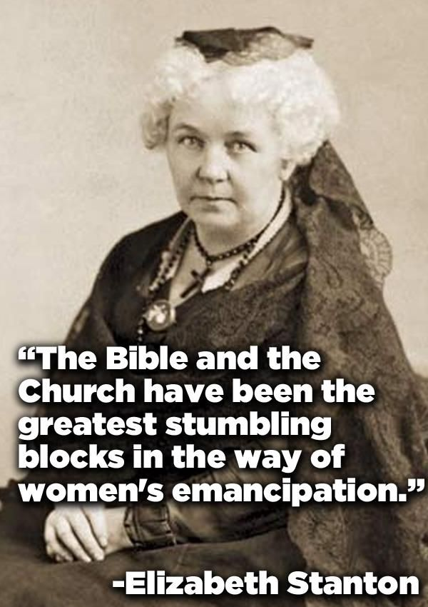 """The Bible and the church have been the greatest stumbling blocks in the way of women's emancipation"" - Elizabeth Stanton"