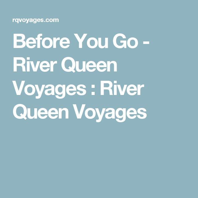 Before You Go - River Queen Voyages : River Queen Voyages
