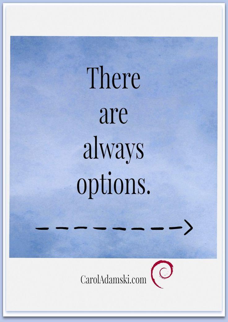 So true.  No matter the circumstances we have options.  www.CarolAdamski.com