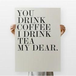 He dirnks coffee and I drink tea my dear..