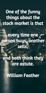 One of the funny things about the stock market is that every time one person buys, another sells, and both think they are astute. William Feather