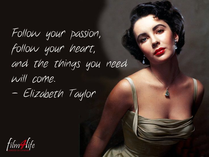 #Film4LifeQuotes Follow your passion, follow your heart, and the things you need will come. - Elizabeth Taylor www.filmforlife.org