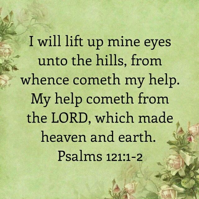 Psalm 121:1-2-I will reflect on the source of my help! Does my help come from the mountains? No. My help comes from the Maker of the mountains, the One who made heaven and earth! (I Will in Psalms)