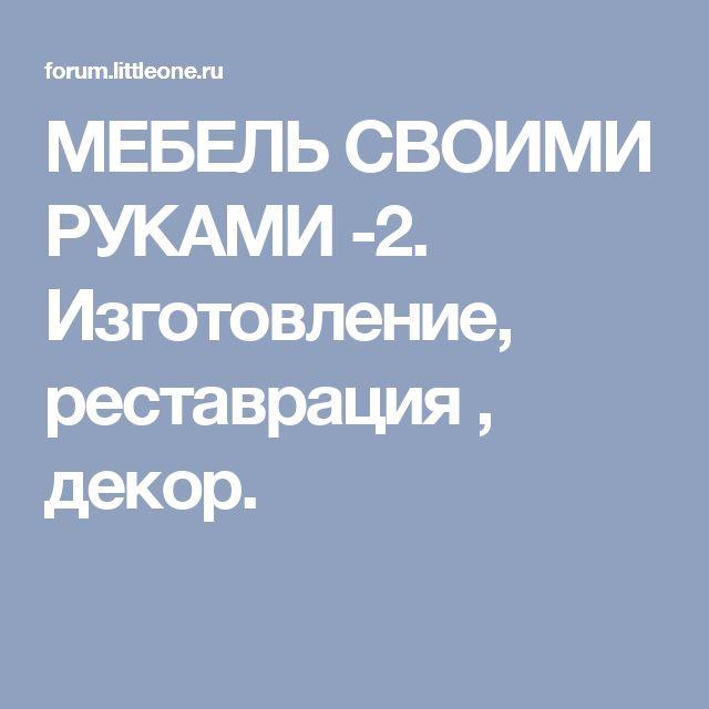 МЕБЕЛЬ СВОИМИ РУКАМИ -2.  Изготовление, реставрация , декор.
