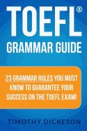 TOEFL Grammar Guide : 23 Grammar rules you must know to guarantee your success on the TOEFL Exam - Thimothy, Dickeson