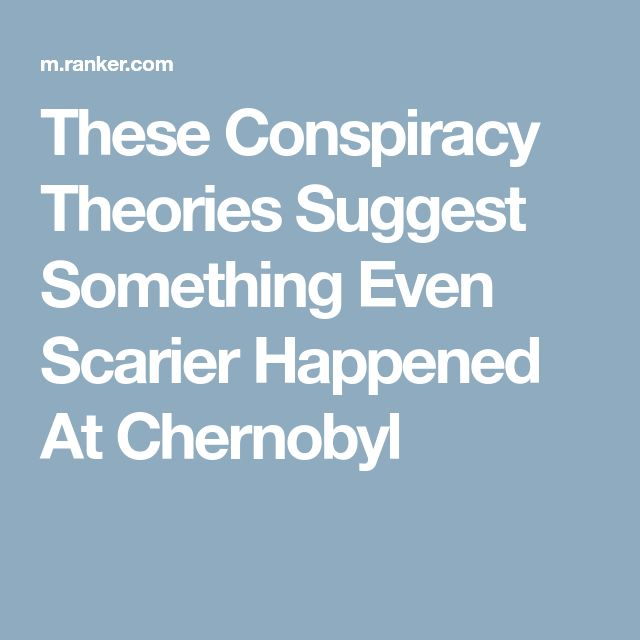 These Conspiracy Theories Suggest Something Even Scarier Happened At Chernobyl