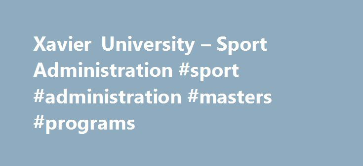 Xavier University – Sport Administration #sport #administration #masters #programs http://kentucky.remmont.com/xavier-university-sport-administration-sport-administration-masters-programs/  # Sport Administration Sampling of Courses Principles of Management in Sport Administration (SPMG 521) Past, current and future trends in the field of sport management. Administrative theory, function, and application within the field of sport management. legal & Ethical Issues in Sports (SPMG 598) Legal…