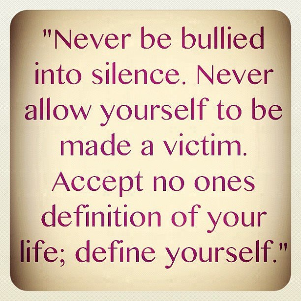 """Never be bullied into silence. Never allow yourself to be made a victim. Accept no ones definition of your life; define yourself."""""""