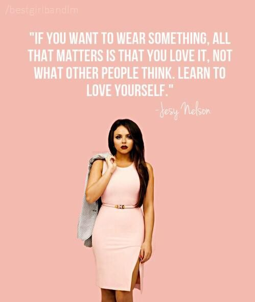 If you want to wear something, all that matters is that you love it, not what other people think. Learn to love yourself. - Jesy Nelson (Little Mix)