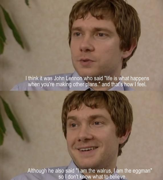 Wise words of Martin Freeman.  Love his quirky sense of humor!
