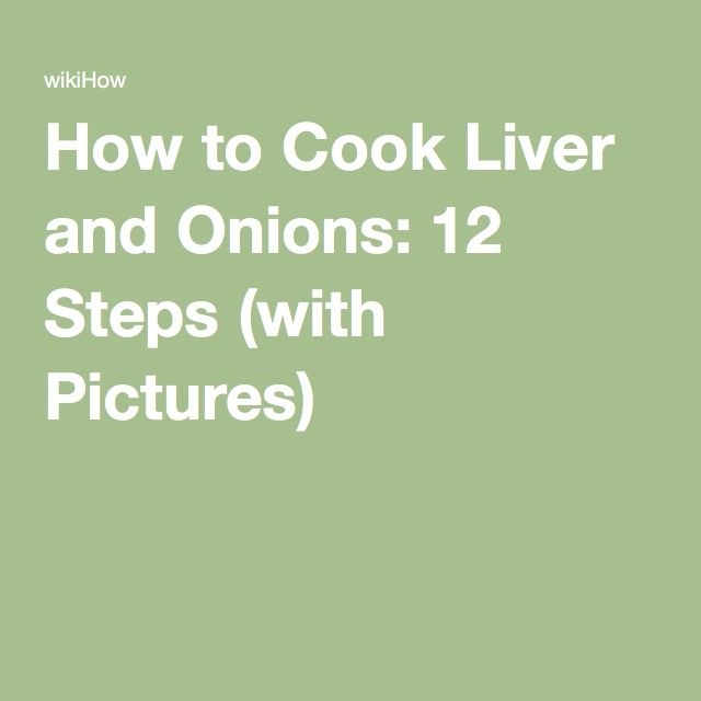 How to Cook Liver and Onions: 12 Steps (with Pictures)