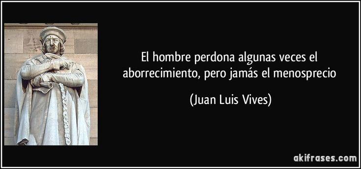 El hombre perdona algunas veces el aborrecimiento, pero jamás el menosprecio (Juan Luis Vives)
