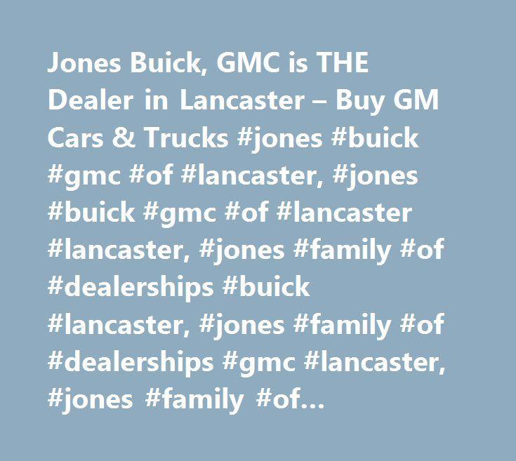Jones Buick, GMC is THE Dealer in Lancaster – Buy GM Cars & Trucks #jones #buick #gmc #of #lancaster, #jones #buick #gmc #of #lancaster #lancaster, #jones #family #of #dealerships #buick #lancaster, #jones #family #of #dealerships #gmc #lancaster, #jones #family #of #dealerships #buick #lancaster #pa, #jones #family #of #dealerships #gmc #lancaster #pa, #buick #lancaster, #gmc #lancaster, #york #buick, #york #gmc, #new #holland #buick, #new #holland #gmc…