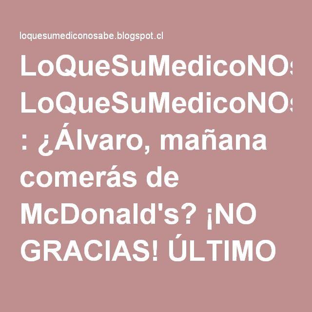 LoQueSuMedicoNOsabe : ¿Álvaro, mañana comerás de McDonald's? ¡NO GRACIAS! ÚLTIMO DÍA DEL EXPERIMENTO