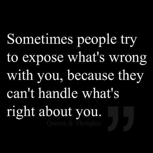 """Sometimes people try to expose what's wrong with you, because they can't handle what's right about you."" I can think of two people off the bat right now who act like this to everyone around them because they have nothing better to do."
