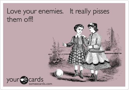 Love your enemies. It really pisses them off!