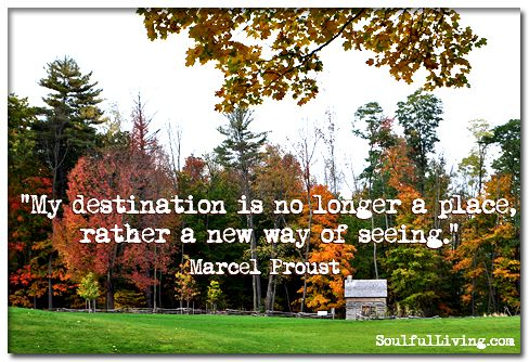 """My destination is no longer a place, rather a new way of seeing."" ―Marcel Proust http://www.soulfulliving.com"