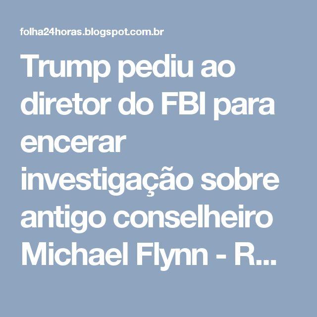 Trump pediu ao diretor do FBI para encerar investigação sobre antigo conselheiro Michael Flynn - RD5 - Notícias 24 Horas