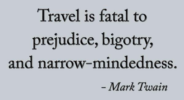 Travel is fatal to prejudice, bigotry, and narrow-mindedness.  ~Mark Twain
