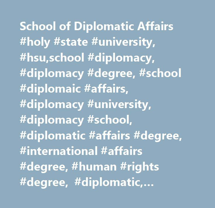 School of Diplomatic Affairs #holy #state #university, #hsu,school #diplomacy, #diplomacy #degree, #school #diplomaic #affairs, #diplomacy #university, #diplomacy #school, #diplomatic #affairs #degree, #international #affairs #degree, #human #rights #degree, #diplomatic, #diplomatic #school,diplomacy,diplomat,international #diplomacy,diplomatic #studies,international #commerce,national #security,intelligence #studies,global #studies,modern #diplomacy,negotiations,peace,international…