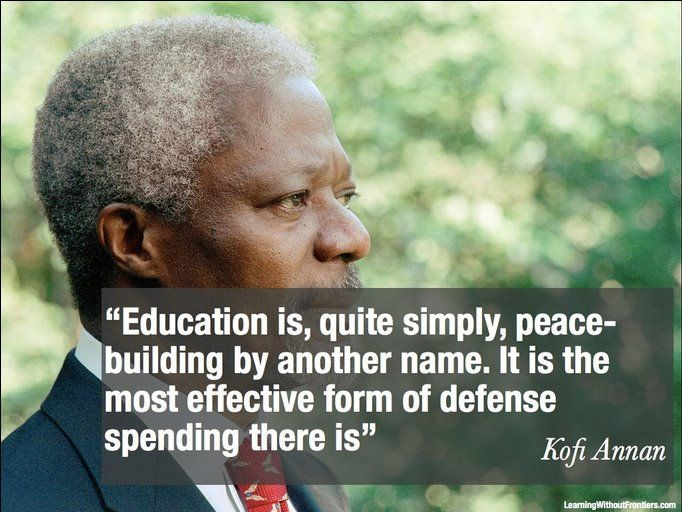 """Education is, quite simply, peace-building by another name. IT is the most effective form of defense spending there is."" Kofi Annan #quote"