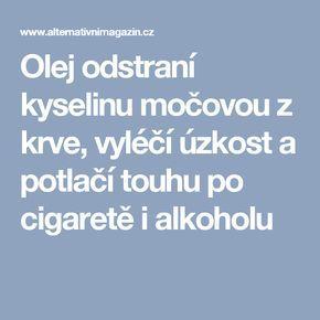 Olej odstraní kyselinu močovou z krve, vyléčí úzkost a potlačí touhu po cigaretě i alkoholu