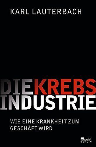 Die Krebs-Industrie: Wie eine Krankheit Deutschland erobert: Amazon.de: Karl Lauterbach: Bücher