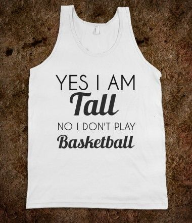 yes i am tall no i don't play basketball