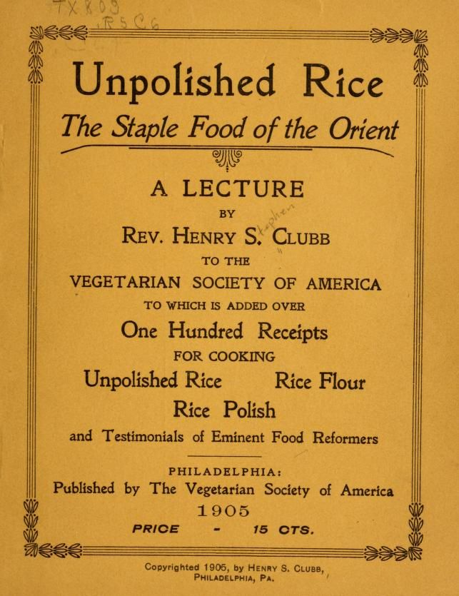 1905 | Vegetarian Cookbook | Unpolished Rice, the Staple Food of the Orient; | A Lecture by Rev. Henry Stephen Clubb to the Vegetarian Society of America to which is added over One Hundred Receipts for Cooking Unpolished Rice, Rice Flour and Rice Polish