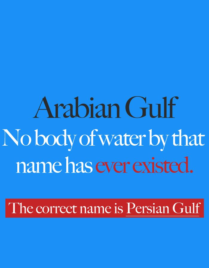Arabian Gulf: No body of water by that name has ever existed. The correct name is Persian Gulf.