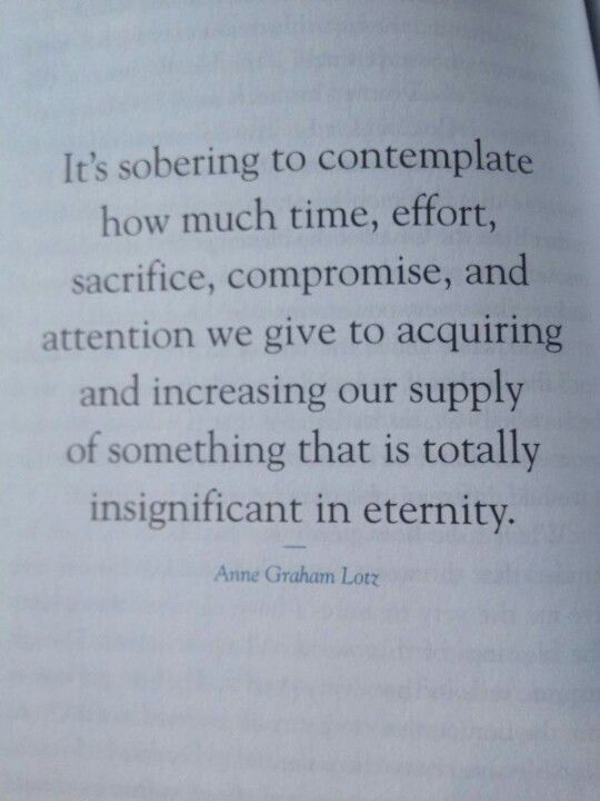 It is sobering to contemplate how much time, effort, sacrifice, compromise, and attention we give to acquiring and increasing our supply of something that is totally insignificant in eternity