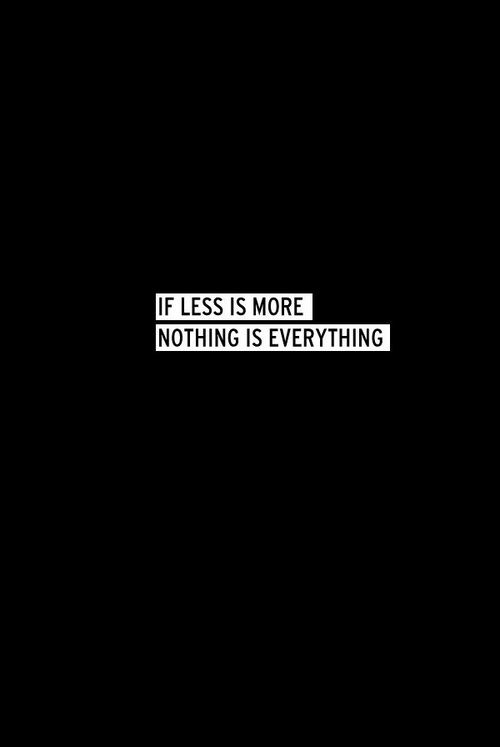 less = more; nothing = everything.